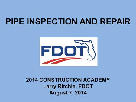 PIPE INSPECTION AND REPAIR 2014 CONSTRUCTION ACADEMY Larry Ritchie, FDOT August 7, 2014.