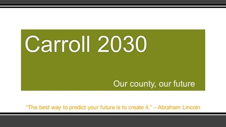 "Our county, our future Carroll 2030Carroll 2030 ""The best way to predict your future is to create it."" – Abraham Lincoln."