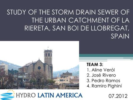 STUDY OF THE STORM DRAIN SEWER OF THE URBAN CATCHMENT OF LA RIERETA, SAN BOI DE LLOBREGAT, SPAIN TEAM 3: 1. Aline Veról 2. José Rivero 3. Pedro Ramos 4.