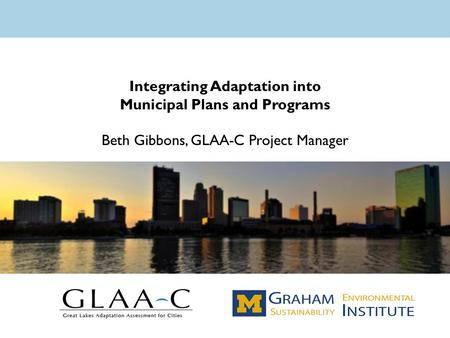 Integrating Adaptation into Municipal Plans and Programs Beth Gibbons, GLAA-C Project Manager.