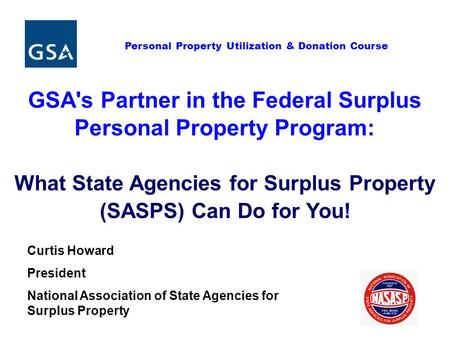 Personal Property Utilization & Donation Course GSA's Partner in the Federal Surplus Personal Property Program: What State Agencies for Surplus Property.