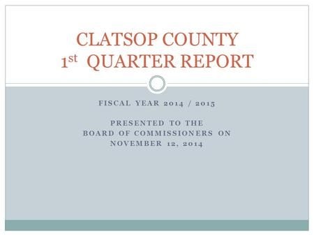 FISCAL YEAR 2014 / 2015 PRESENTED TO THE BOARD OF COMMISSIONERS ON NOVEMBER 12, 2014 CLATSOP COUNTY 1 st QUARTER REPORT.