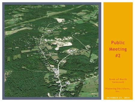 Public Meeting #2 Town of North Yarmouth Planning Decisions, Inc. OCTOBER 27, 2014.