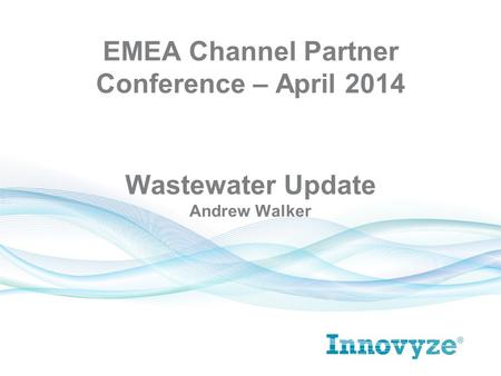 Wastewater Update Andrew Walker EMEA Channel Partner Conference – April 2014.