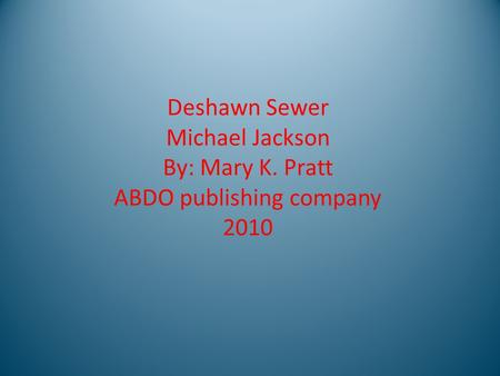Deshawn Sewer Michael Jackson By: Mary K. Pratt ABDO publishing company 2010.