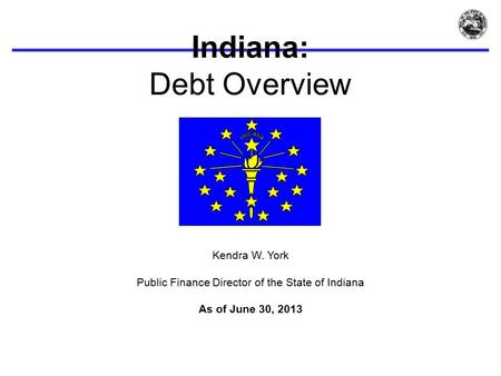 Indiana: Debt Overview Kendra W. York Public Finance Director of the State of Indiana As of June 30, 2013.