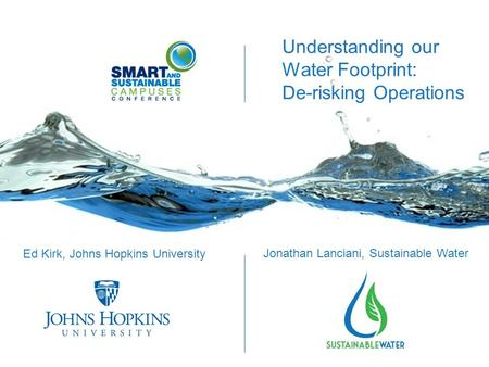 Understanding our Water Footprint: De-risking Operations Ed Kirk, Johns Hopkins University Jonathan Lanciani, Sustainable Water.