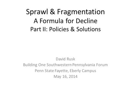 Sprawl & Fragmentation A Formula for Decline Part II: Policies & Solutions David Rusk Building One Southwestern Pennsylvania Forum Penn State Fayette,