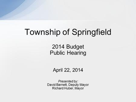 2014 Budget Public Hearing April 22, 2014 Presented by: David Barnett, Deputy Mayor Richard Huber, Mayor Township of Springfield.