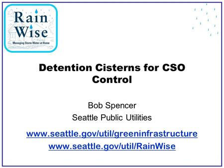 Detention Cisterns for CSO Control Bob Spencer Seattle Public Utilities www.seattle.gov/util/greeninfrastructure www.seattle.gov/util/RainWise.