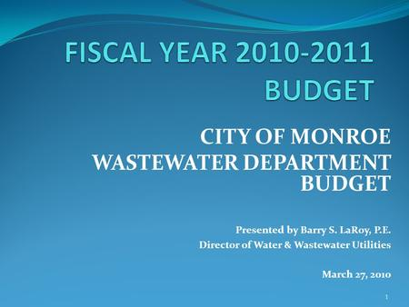 1 CITY OF MONROE WASTEWATER DEPARTMENT BUDGET Presented by Barry S. LaRoy, P.E. Director of Water & Wastewater Utilities March 27, 2010.