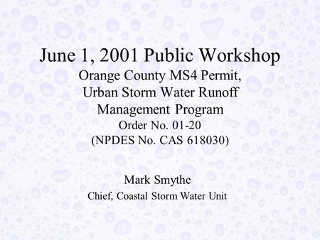 June 1, 2001 Public Workshop Orange County MS4 Permit, Urban Storm Water Runoff Management Program Order No. 01-20 (NPDES No. CAS 618030) Mark Smythe Chief,