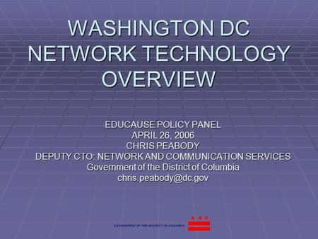 WASHINGTON DC NETWORK TECHNOLOGY OVERVIEW EDUCAUSE POLICY PANEL APRIL 26, 2006 CHRIS PEABODY DEPUTY CTO: NETWORK AND COMMUNICATION SERVICES Government.
