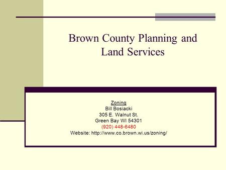 Brown County Planning and Land Services Zoning Bill Bosiacki 305 E. Walnut St. Green Bay WI 54301 (920) 448-6480 Website: