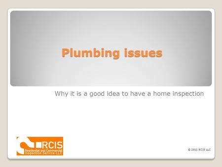 Plumbing issues Why it is a good idea to have a home inspection © 2011 RCIS LLC.
