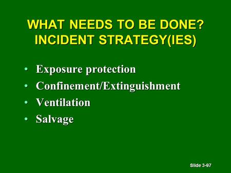Slide 3-97 WHAT NEEDS TO BE DONE? INCIDENT STRATEGY(IES) Exposure protectionExposure protection Confinement/ExtinguishmentConfinement/Extinguishment VentilationVentilation.