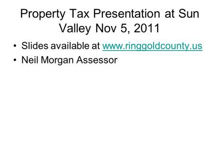 Property Tax Presentation at Sun Valley Nov 5, 2011 Slides available at www.ringgoldcounty.uswww.ringgoldcounty.us Neil Morgan Assessor.