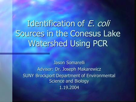 Identification of E. coli Sources in the Conesus Lake Watershed Using PCR Jason Somarelli Advisor: Dr. Joseph Makarewicz SUNY Brockport Department of Environmental.