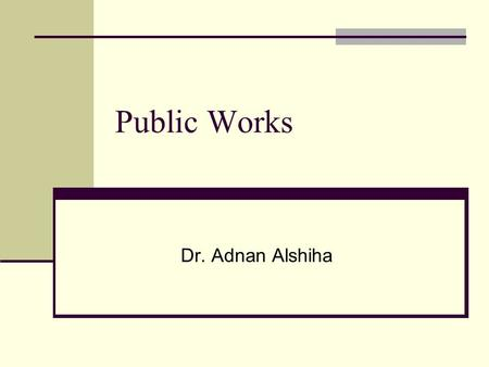 Public Works Dr. Adnan Alshiha. Public Works The community infrastructure Public work covers many functions: Street and traffic Water and sewage Engineering.