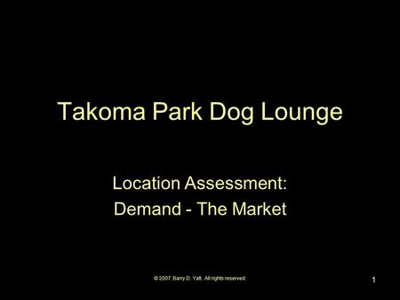 © 2007. Barry D. Yatt. All rights reserved. 1 Takoma Park Dog Lounge Location Assessment: Demand - The Market.