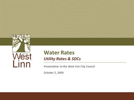 Water Rates Utility Rates & SDCs Presentation to the West Linn City Council October 5, 2009.