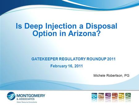 Michele Robertson, PG Is Deep Injection a Disposal Option in Arizona? GATEKEEPER REGULATORY ROUNDUP 2011 February 16, 2011.