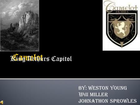 King Arthurs Capitol By: Weston Young Will Miller Johnathon Sprowles.