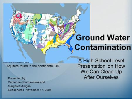 Ground Water Contamination A High School Level Presentation on How We Can Clean Up After Ourselves Presented by: Catherine Charnawskas and Margaret Milligan.