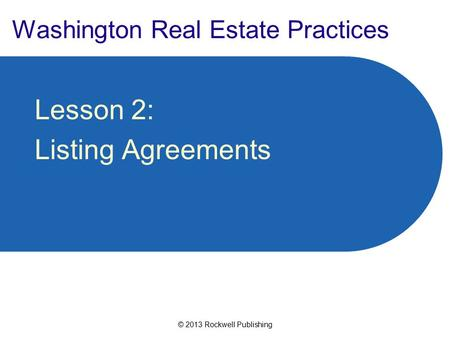 © 2013 Rockwell Publishing Washington Real Estate Practices Lesson 2: Listing Agreements.