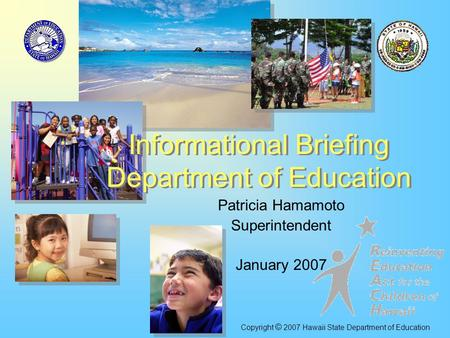 Patricia Hamamoto Superintendent January 2007 <strong>Informational</strong> Briefing Department of Education Copyright © 2007 Hawaii State Department of Education.