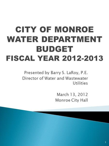 Presented by Barry S. LaRoy, P.E. Director of Water and Wastewater Utilities March 13, 2012 Monroe City Hall 1.