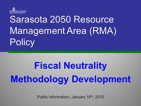 Fiscal Neutrality Methodology Development Public Information | January 16 th, 2015 Sarasota 2050 Resource Management Area (RMA) Policy.