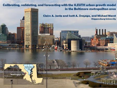 Calibrating, validating, and forecasting with the SLEUTH urban growth model in the Baltimore metropolitan area Claire A. Jantz and Scott A. Drzyzga, and.