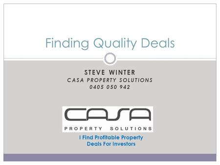 STEVE WINTER CASA PROPERTY SOLUTIONS 0405 050 942 Finding Quality Deals I Find Profitable Property Deals For Investors.