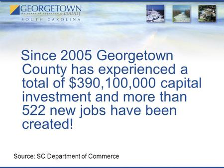 Since 2005 Georgetown County has experienced a total of $390,100,000 capital investment and more than 522 new jobs have been created! Source: SC Department.