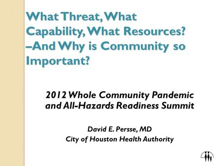 What Threat, What Capability, What Resources? –And Why is Community so Important? 2012 Whole Community Pandemic and All-Hazards Readiness Summit David.