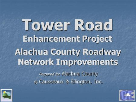 Tower Road Enhancement Project Prepared for Alachua County By Causseaux & Ellington, Inc. Alachua County Roadway Network Improvements.