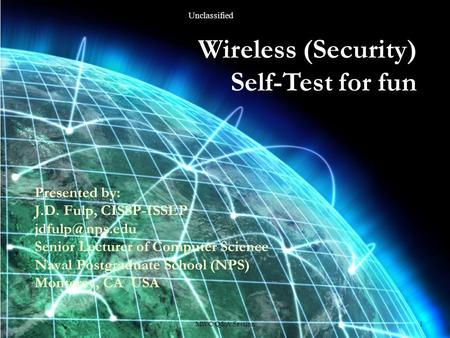 <strong>Wireless</strong> (Security) Self-Test for fun Presented by: J.D. Fulp, CISSP-ISSEP Senior Lecturer of Computer Science Naval Postgraduate School.