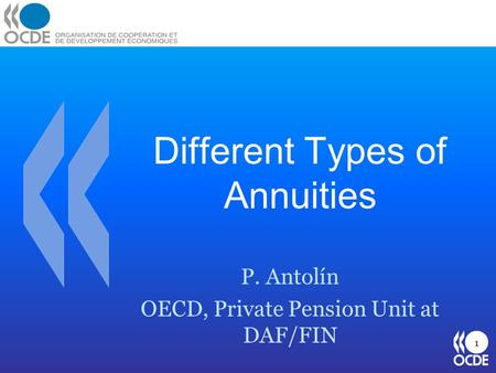 Different Types of Annuities P. Antolín OECD, Private Pension Unit at DAF/FIN 1.