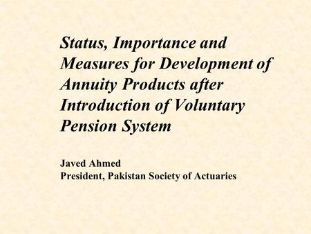 Status, Importance and Measures for Development of Annuity Products after Introduction of Voluntary Pension System Javed Ahmed President, Pakistan Society.