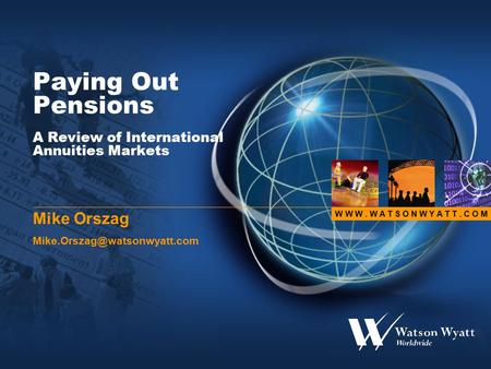 W W W. W A T S O N W Y A T T. C O M Paying Out Pensions A Review of International Annuities Markets Mike Orszag