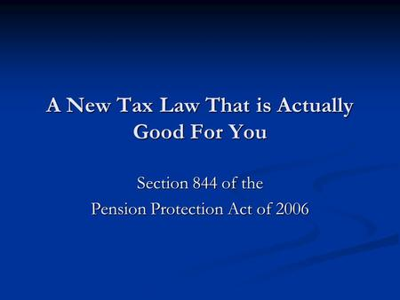 A New Tax Law That is Actually Good For You Section 844 of the Pension Protection Act of 2006.