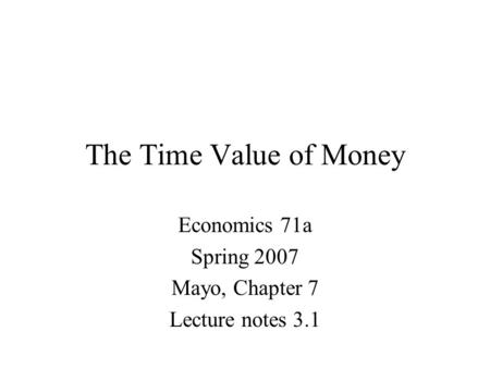 The Time Value of Money Economics 71a Spring 2007 Mayo, Chapter 7 Lecture notes 3.1.