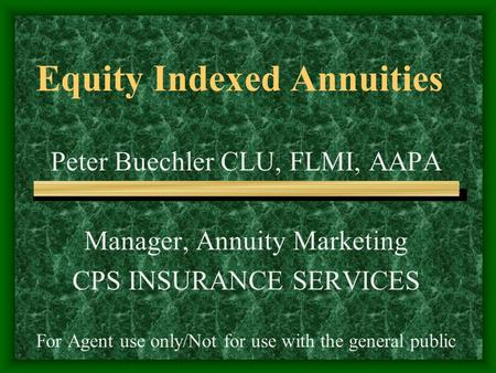 Equity Indexed Annuities Peter Buechler CLU, FLMI, AAPA Manager, Annuity Marketing CPS INSURANCE SERVICES For Agent use only/Not for use with the general.