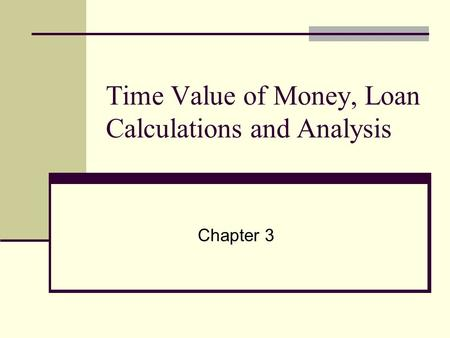 Time Value of Money, Loan Calculations and Analysis Chapter 3.