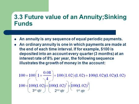 3.3 Future value of an Annuity;Sinking Funds An annuity is any sequence of equal periodic payments. An ordinary annuity is one in which payments are made.