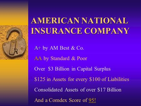 AMERICAN NATIONAL INSURANCE COMPANY A+ A+ by AM Best & Co. AA AA by Standard & Poor Over $3 Billion in Capital Surplus $125 in Assets for every $100 of.