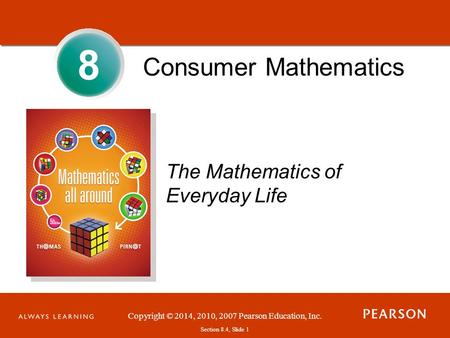 Section 1.1, Slide 1 Copyright © 2014, 2010, 2007 Pearson Education, Inc. Section 8.4, Slide 1 Consumer Mathematics The Mathematics of Everyday Life 8.