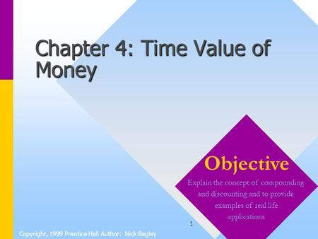 1 Chapter 4: Time Value of Money Copyright, 1999 Prentice Hall Author: Nick Bagley Objective Explain the concept of compounding and discounting and to.