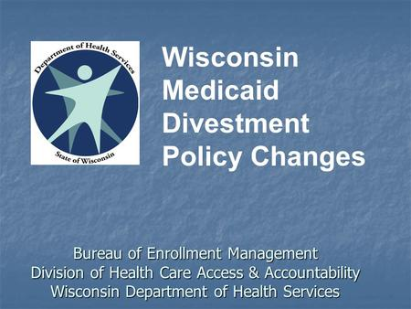 Bureau of Enrollment Management Division of Health Care Access & Accountability Wisconsin Department of Health Services Wisconsin Medicaid Divestment Policy.